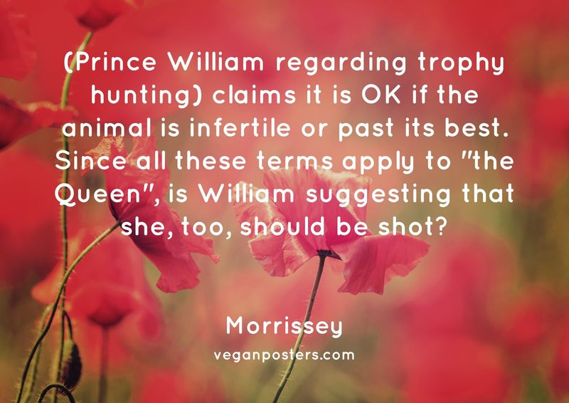 """(Prince William regarding trophy hunting) claims it is OK if the animal is infertile or past its best. Since all these terms apply to """"the Queen"""", is William suggesting that she, too, should be shot?"""