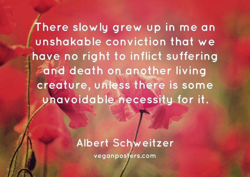 There slowly grew up in me an unshakable conviction that we have no right to inflict suffering and death on another living creature, unless there is some unavoidable necessity for it.