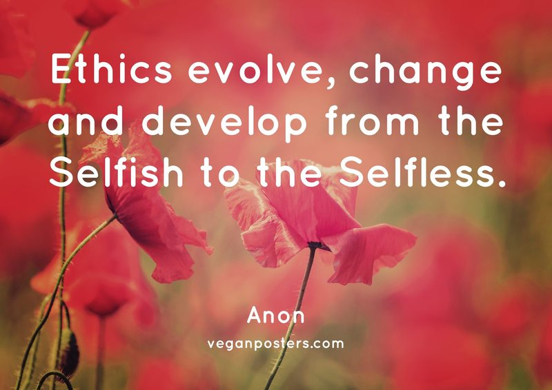 Ethics evolve, change and develop from the Selfish to the Selfless.