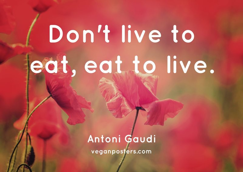 Don't live to eat, eat to live.