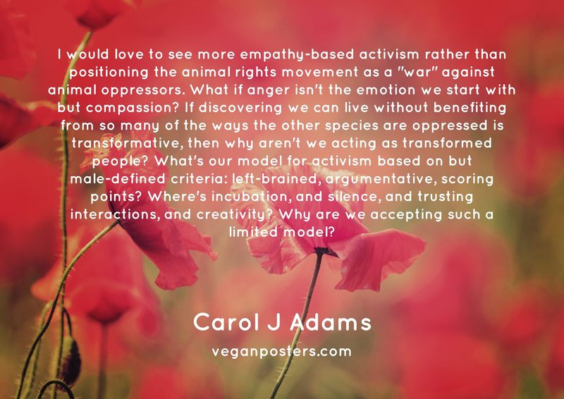 "I would love to see more empathy-based activism rather than positioning the animal rights movement as a ""war"" against animal oppressors. What if anger isn't the emotion we start with but compassion? If discovering we can live without benefiting from so many of the ways the other species are oppressed is transformative, then why aren't we acting as transformed people? What's our model for activism based on but male-defined criteria: left-brained, argumentative, scoring points? Where's incubation, and silence, and trusting interactions, and creativity? Why are we accepting such a limited model?"