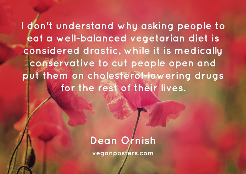 I don't understand why asking people to eat a well-balanced vegetarian diet is considered drastic, while it is medically conservative to cut people open and put them on cholesterol-lowering drugs for the rest of their lives.