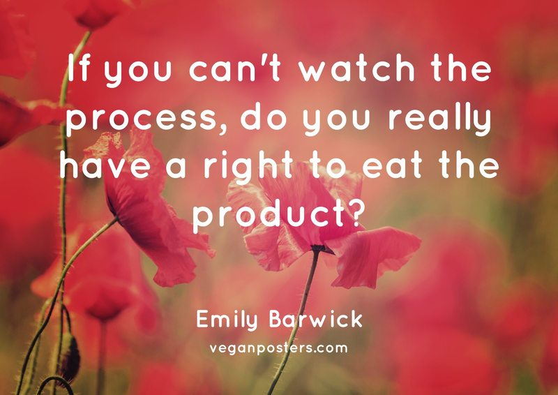 If you can't watch the process, do you really have a right to eat the product?