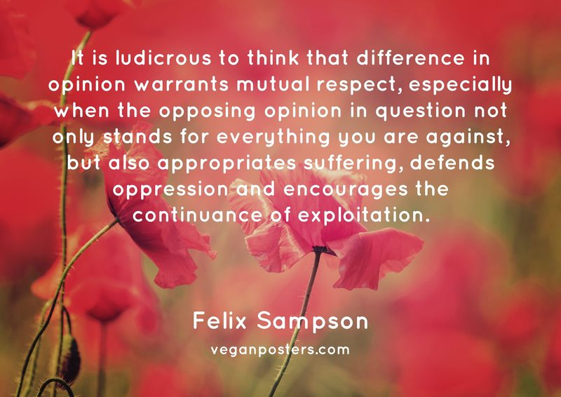 It is ludicrous to think that difference in opinion warrants mutual respect, especially when the opposing opinion in question not only stands for everything you are against, but also appropriates suffering, defends oppression and encourages the continuance of exploitation.