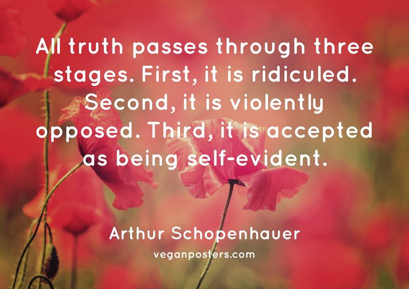 All truth passes through three stages. First, it is ridiculed. Second, it is violently opposed. Third, it is accepted as being self-evident.