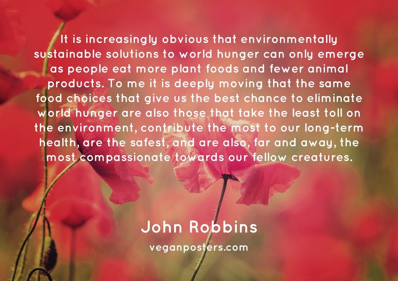 It is increasingly obvious that environmentally sustainable solutions to world hunger can only emerge as people eat more plant foods and fewer animal products. To me it is deeply moving that the same food choices that give us the best chance to eliminate world hunger are also those that take the least toll on the environment, contribute the most to our long-term health, are the safest, and are also, far and away, the most compassionate towards our fellow creatures.
