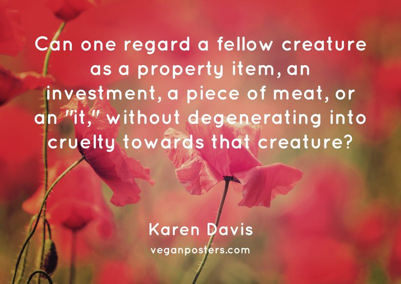 "Can one regard a fellow creature as a property item, an investment, a piece of meat, or an ""it,"" without degenerating into cruelty towards that creature?"