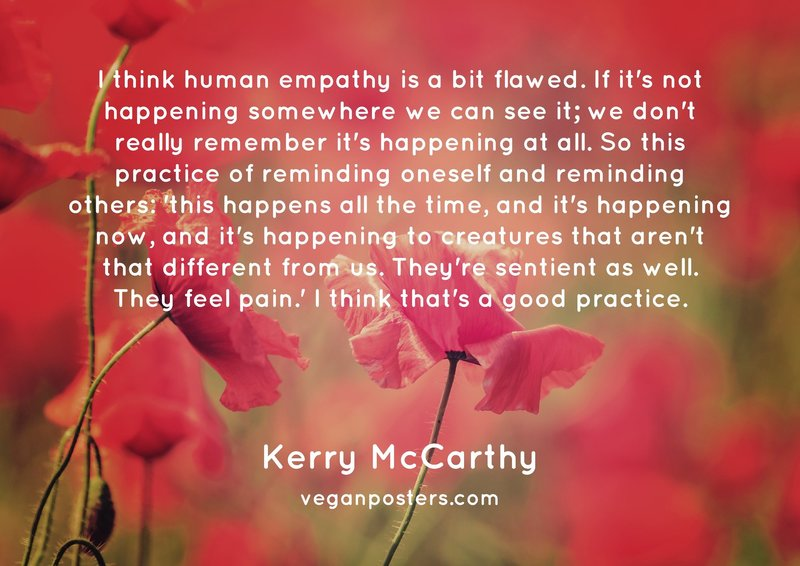I think human empathy is a bit flawed. If it's not happening somewhere we can see it; we don't really remember it's happening at all. So this practice of reminding oneself and reminding others: 'this happens all the time, and it's happening now, and it's happening to creatures that aren't that different from us. They're sentient as well. They feel pain.' I think that's a good practice.