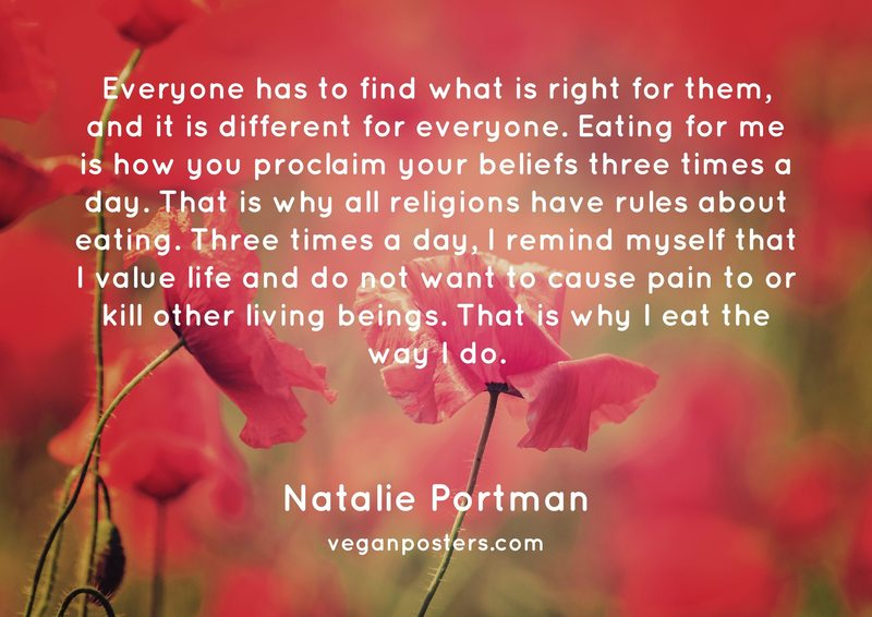 Everyone has to find what is right for them, and it is different for everyone. Eating for me is how you proclaim your beliefs three times a day. That is why all religions have rules about eating. Three times a day, I remind myself that I value life and do not want to cause pain to or kill other living beings. That is why I eat the way I do.