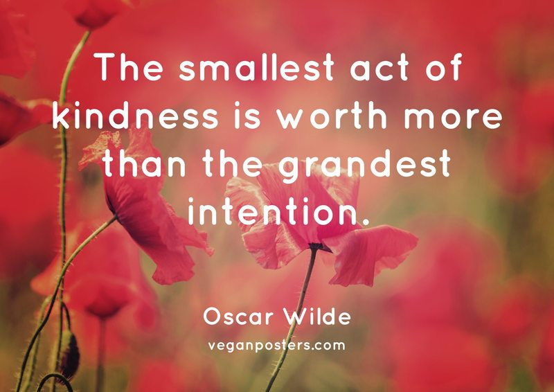 The smallest act of kindness is worth more than the grandest intention.