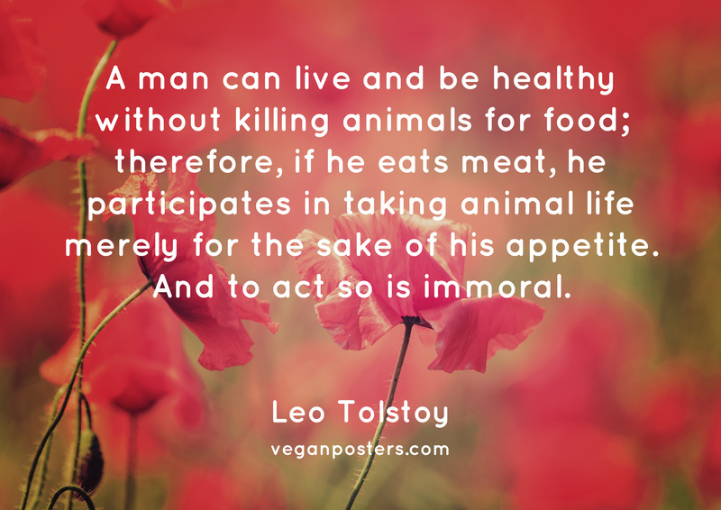 A man can live and be healthy without killing animals for food; therefore, if he eats meat, he participates in taking animal life merely for the sake of his appetite. And to act so is immoral.