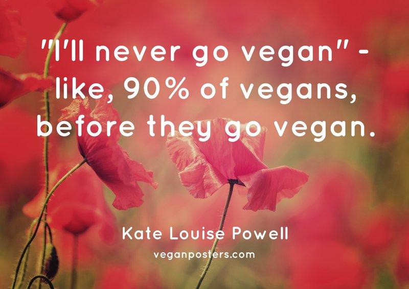 """""""I'll never go vegan"""" - like, 90% of vegans, before they go vegan."""