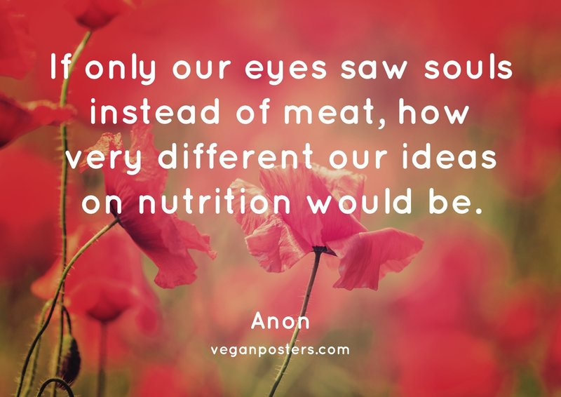 If only our eyes saw souls instead of meat, how very different our ideas on nutrition would be.