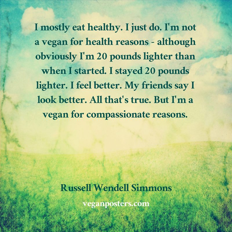 I mostly eat healthy. I just do. I'm not a vegan for health reasons - although obviously I'm 20 pounds lighter than when I started. I stayed 20 pounds lighter. I feel better. My friends say I look better. All that's true. But I'm a vegan for compassionate reasons.