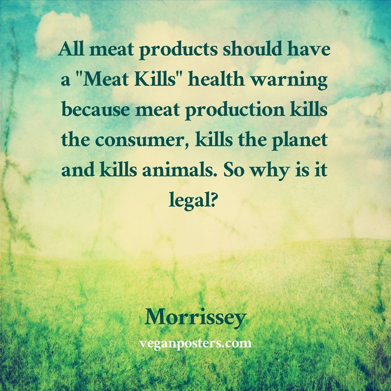 """All meat products should have a """"Meat Kills"""" health warning because meat production kills the consumer, kills the planet and kills animals. So why is it legal?"""