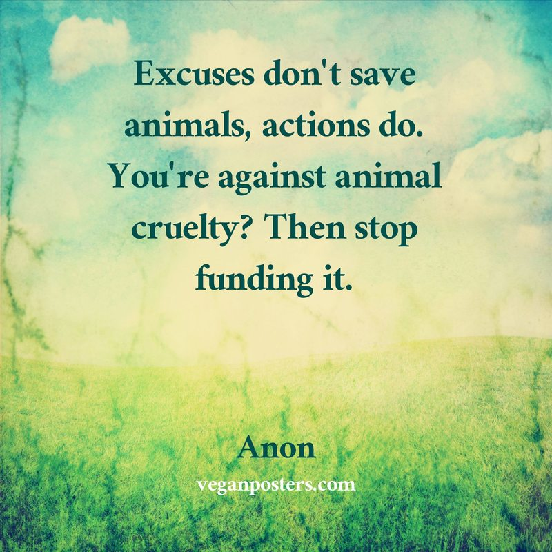 Excuses don't save animals, actions do. You're against animal cruelty? Then stop funding it.