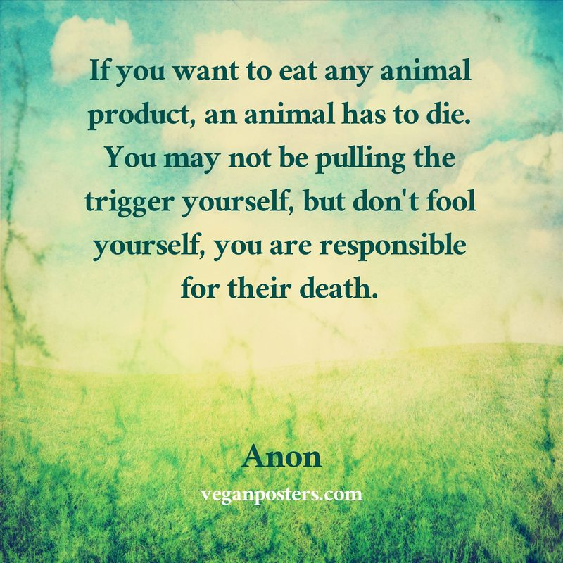 If you want to eat any animal product, an animal has to die. You may not be pulling the trigger yourself, but don't fool yourself, you are responsible for their death.