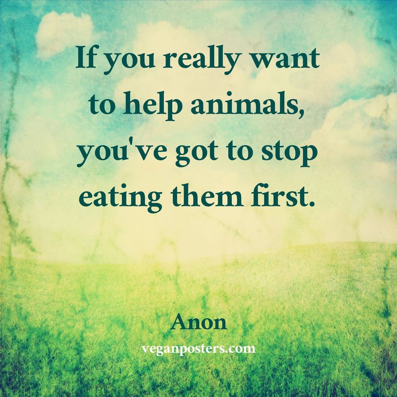 If you really want to help animals, you've got to stop eating them first.
