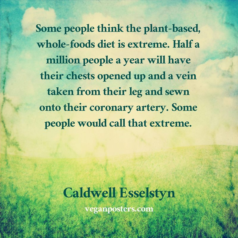Some people think the plant-based, whole-foods diet is extreme. Half a million people a year will have their chests opened up and a vein taken from their leg and sewn onto their coronary artery. Some people would call that extreme.