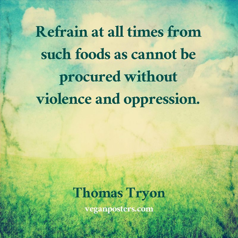 Refrain at all times from such foods as cannot be procured without violence and oppression.