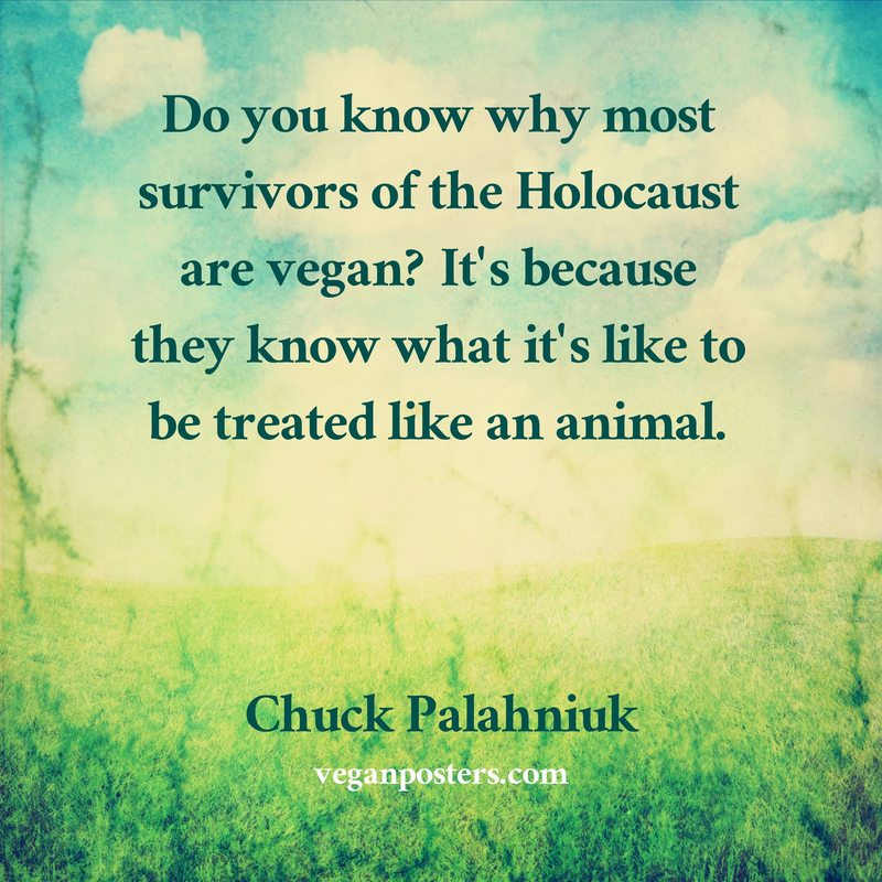 Do you know why most survivors of the Holocaust are vegan? It's because they know what it's like to be treated like an animal.