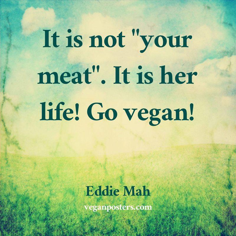 "It is not ""your meat"". It is her life! Go vegan!"