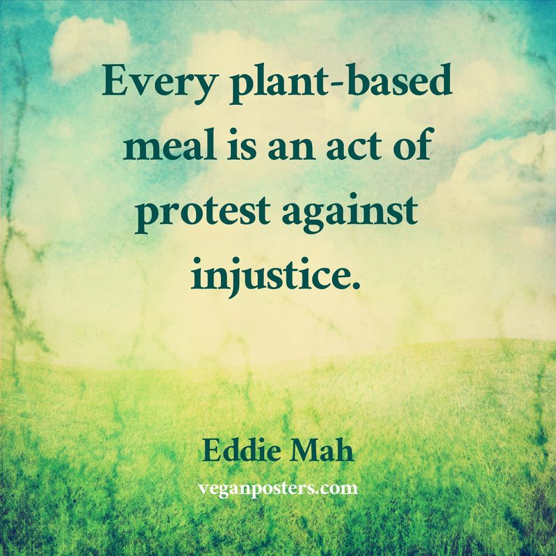 Every plant-based meal is an act of protest against injustice.
