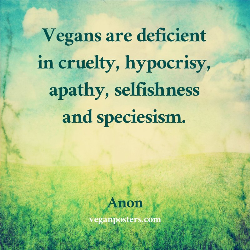 Vegans are deficient in cruelty, hypocracy, apathy, selfishness and speciesism.