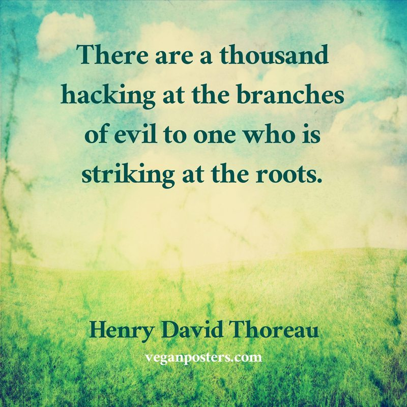 There are a thousand hacking at the branches of evil to one who is striking at the roots.