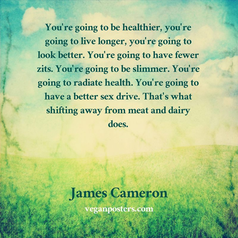 You're going to be healthier, you're going to live longer, you're going to look better. You're going to have fewer zits. You're going to be slimmer. You're going to radiate health. You're going to have a better sex drive. That's what shifting away from meat and dairy does.