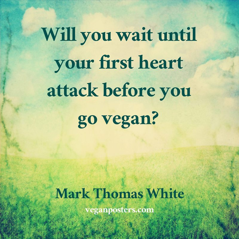 Will you wait until your first heart attack before you go vegan?
