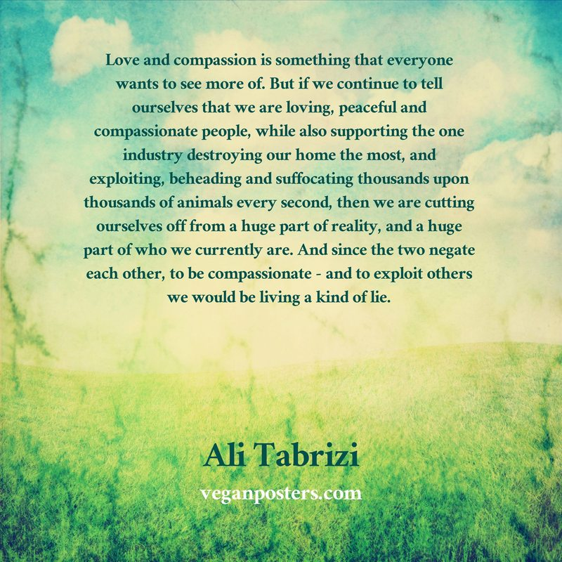 Love and compassion is something that everyone wants to see more of. But if we continue to tell ourselves that we are loving, peaceful and compassionate people, while also supporting the one industry destroying our home the most, and exploiting, beheading and suffocating thousands upon thousands of animals every second, then we are cutting ourselves off from a huge part of reality, and a huge part of who we currently are. And since the two negate each other, to be compassionate - and to exploit others we would be living a kind of lie.