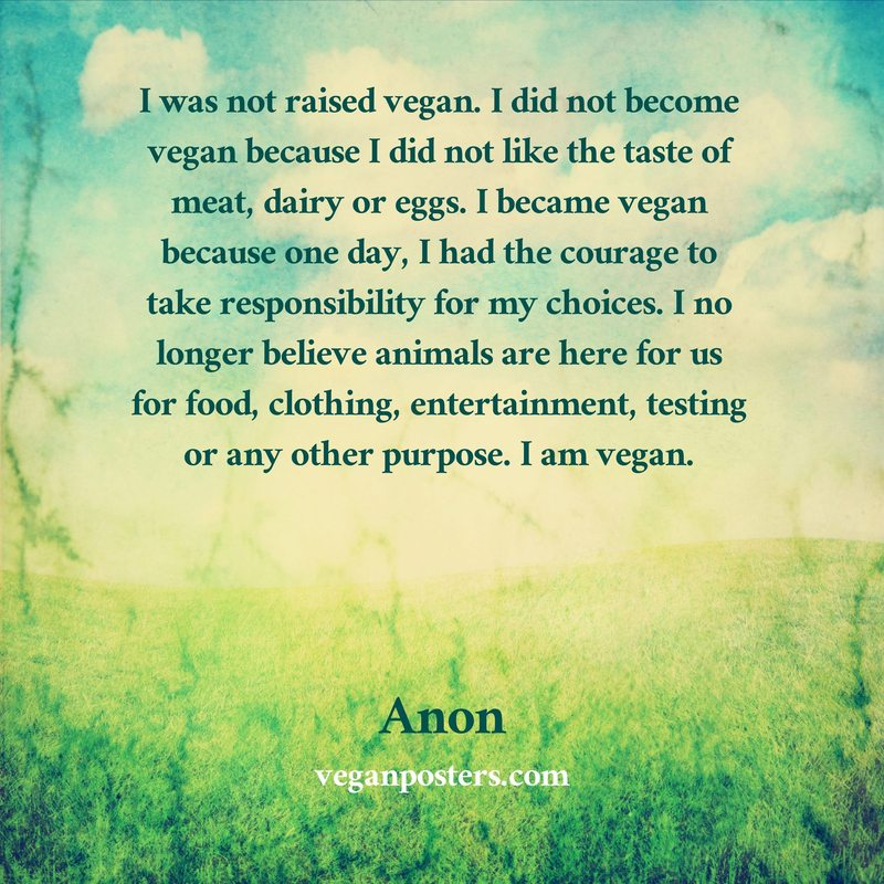 I was not raised vegan. I did not become vegan because I did not like the taste of meat, dairy or eggs. I became vegan because one day, I had the courage to take responsibility for my choices. I no longer believe animals are here for us for food, clothing, entertainment, testing or any other purpose. I am vegan.