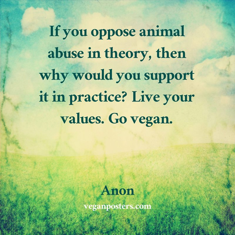 If you oppose animal abuse in theory, then why would you support it in practice? Live your values. Go vegan.