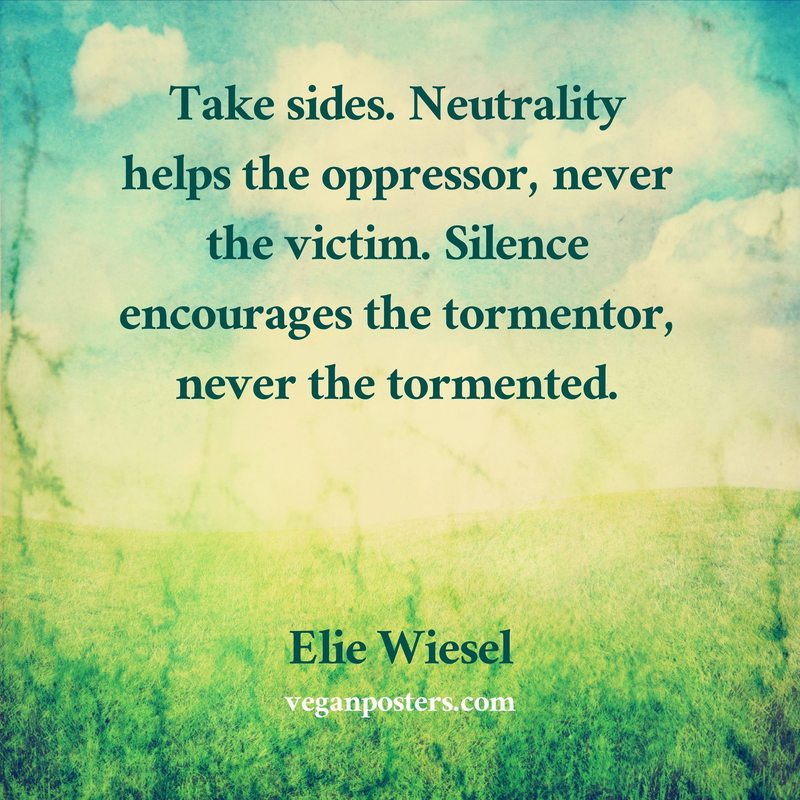 Take sides. Neutrality helps the oppressor, never the victim. Silence encourages the tormentor, never the tormented.