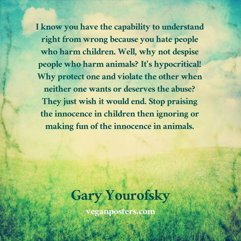 I know you have the capability to understand right from wrong because you hate people who harm children. Well, why not despise people who harm animals? It's hypocritical! Why protect one and violate the other when neither one wants or deserves the abuse? They just wish it would end. Stop praising the innocence in children then ignoring or making fun of the innocence in animals.