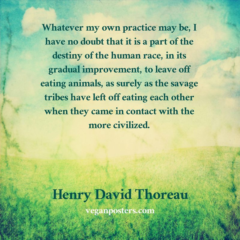 Whatever my own practice may be, I have no doubt that it is a part of the destiny of the human race, in its gradual improvement, to leave off eating animals, as surely as the savage tribes have left off eating each other when they came in contact with the more civilized.