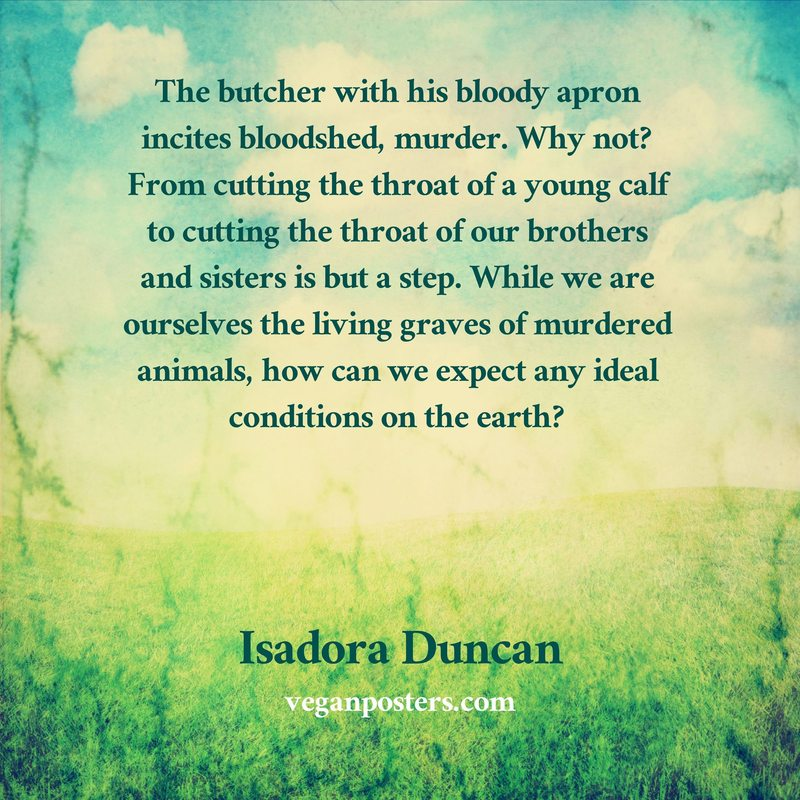 The butcher with his bloody apron incites bloodshed, murder. Why not? From cutting the throat of a young calf to cutting the throat of our brothers and sisters is but a step. While we are ourselves the living graves of murdered animals, how can we expect any ideal conditions on the earth?