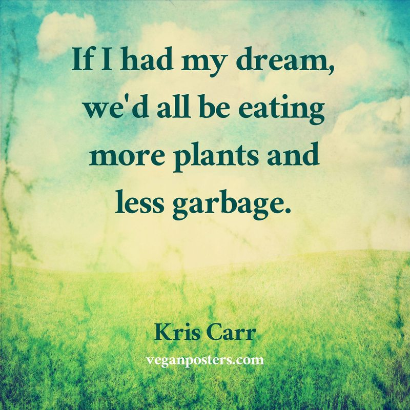 If I had my dream, we'd all be eating more plants and less garbage.