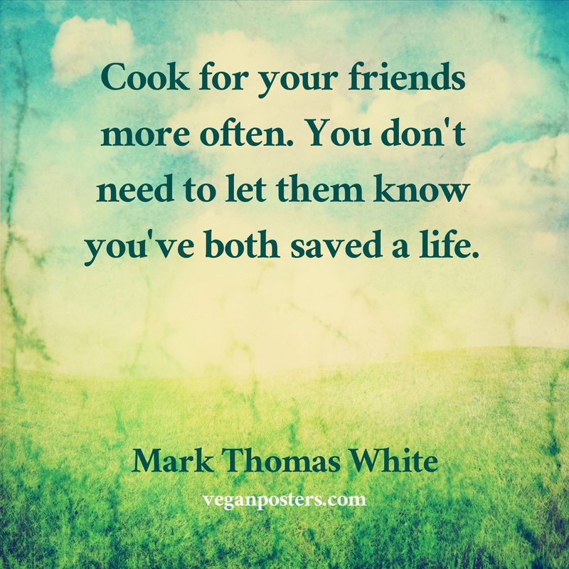 Cook for your friends more often. You don't need to let them know you've both saved a life.