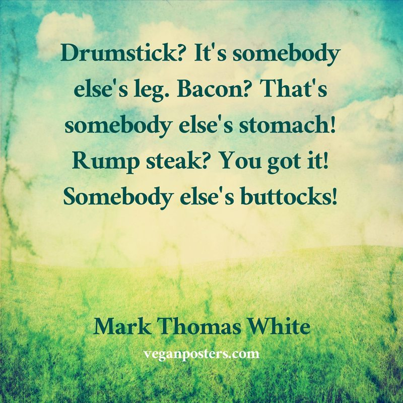 Drumstick? It's somebody else's leg. Bacon? That's somebody else's stomach! Rump steak? You got it! Somebody else's buttocks!