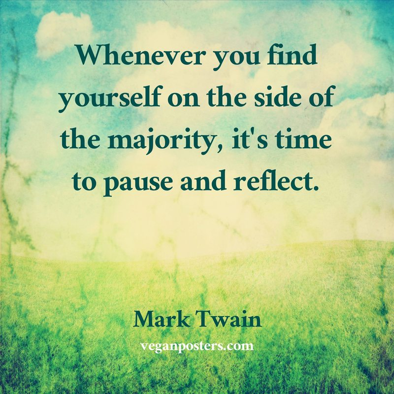 Whenever you find yourself on the side of the majority, it's time to pause and reflect.