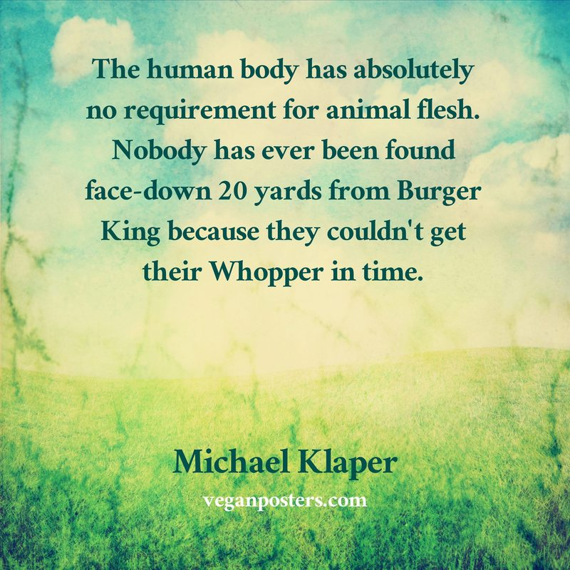 The human body has absolutely no requirement for animal flesh. Nobody has ever been found face-down 20 yards from Burger King because they couldn't get their Whopper in time.