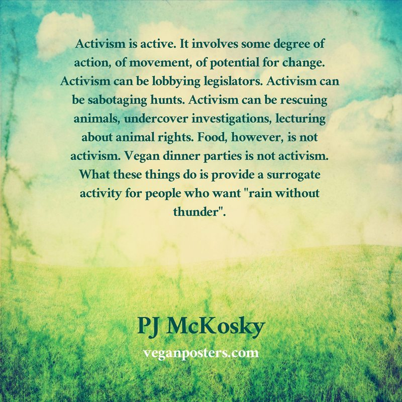 "Activism is active. It involves some degree of action, of movement, of potential for change. Activism can be lobbying legislators. Activism can be sabotaging hunts. Activism can be rescuing animals, undercover investigations, lecturing about animal rights. Food, however, is not activism. Vegan dinner parties is not activism. What these things do is provide a surrogate activity for people who want ""rain without thunder""."