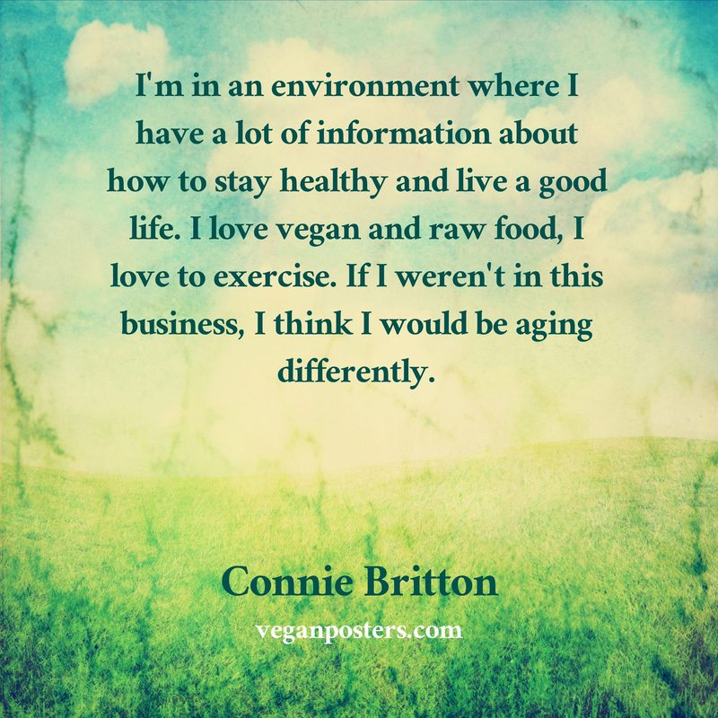 I'm in an environment where I have a lot of information about how to stay healthy and live a good life. I love vegan and raw food, I love to exercise. If I weren't in this business, I think I would be aging differently.