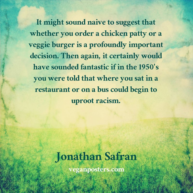 It might sound naive to suggest that whether you order a chicken patty or a veggie burger is a profoundly important decision. Then again, it certainly would have sounded fantastic if in the 1950's you were told that where you sat in a restaurant or on a bus could begin to uproot racism.
