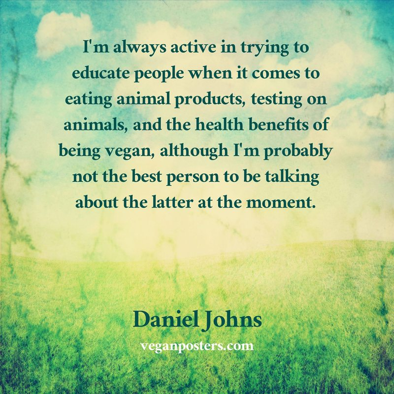 I'm always active in trying to educate people when it comes to eating animal products, testing on animals, and the health benefits of being vegan, although I'm probably not the best person to be talking about the latter at the moment.