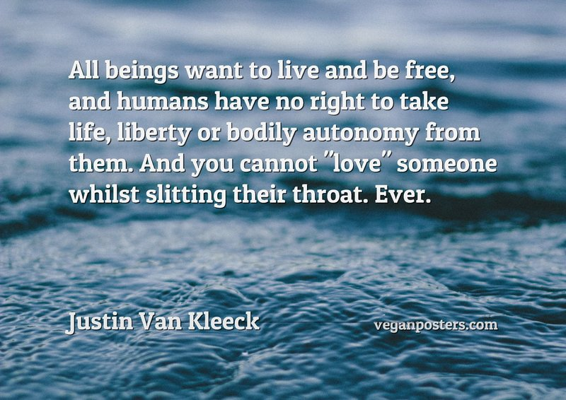 """All beings want to live and be free, and humans have no right to take life, liberty or bodily autonomy from them. And you cannot """"love"""" someone whilst slitting their throat. Ever."""