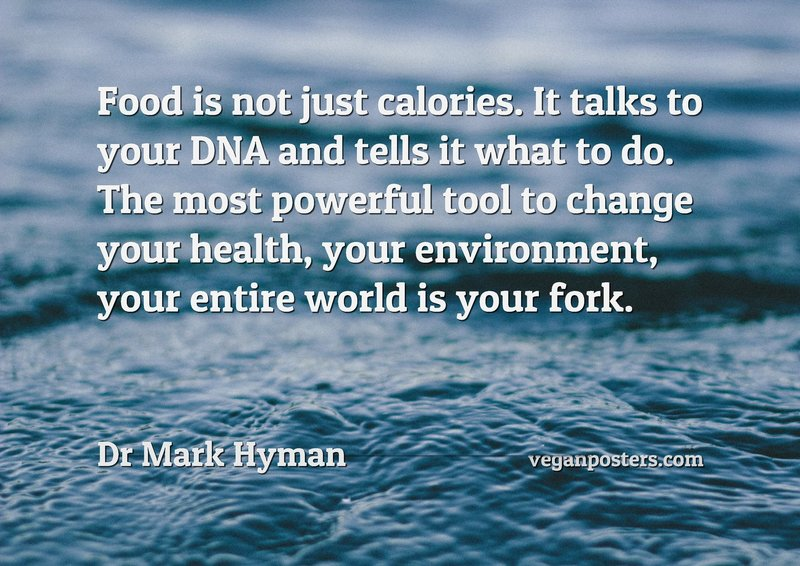 Food is not just calories. It talks to your DNA and tells it what to do. The most powerful tool to change your health, your environment, your entire world is your fork.