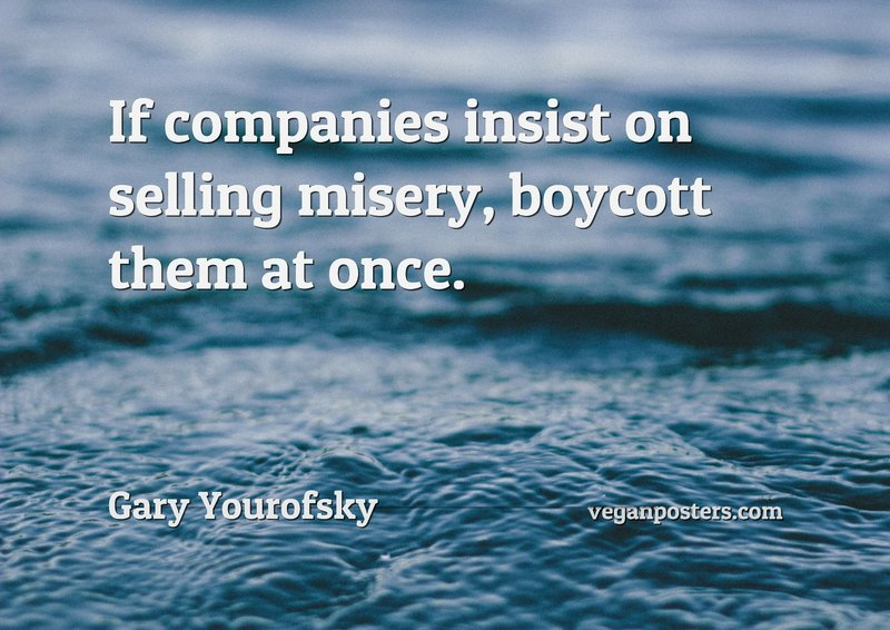 If companies insist on selling misery, boycott them at once.